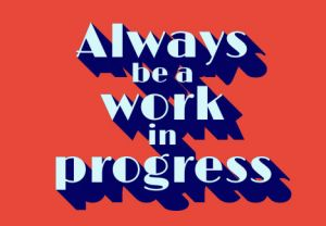 work in progress always